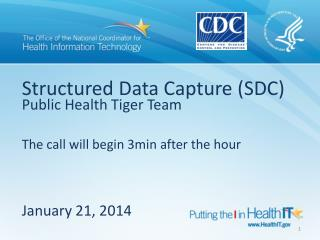 Structured Data Capture (SDC)  Public Health Tiger Team The call will begin 3min after the hour January  21,  2014