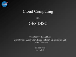 Cloud Computing  at  GES DISC Presented by:  Long Pham Contributors:  Aijun Chen, Bruce Vollmer, Ed Esfandiari and Mike