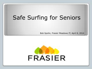 Safe Surfing for Seniors Bob Spohn, Frasier Meadows IT, April 8, 2014