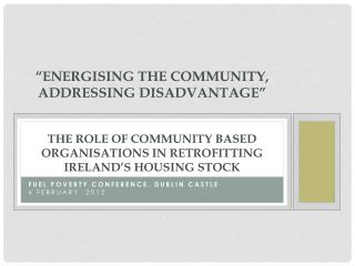 """ Energising  the Community, Addressing Disadvantage"" THE  ROLE OF COMMUNITY BASED ORGANISATIONS IN RETROFITTING IRELAN"