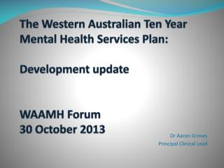 The Western Australian Ten Year Mental Health Services Plan:  Development update WAAMH Forum 30 October 2013