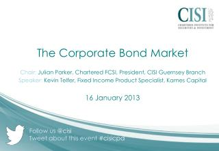 The  Corporate Bond Market Chair:  Julian Parker, Chartered FCSI, President, CISI Guernsey Branch