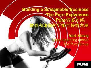 Building a Sustainable Business The Pure Experience Pure 借鉴之路: 健身和瑜伽的平衡可持续发展 Mark Kinvig Chief Operating Officer The Pu