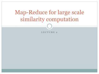 Map-Reduce for  large scale similarity computation