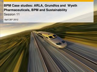 BPM  Case studies: ARLA,  Grundfos and   Wyeth  Pharmaceuticals,  BPM  and  Sustainability Session 11