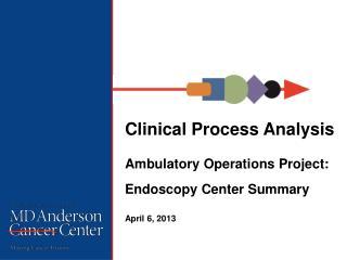 Clinical Process Analysis  Ambulatory Operations Project: Endoscopy Center Summary April  6 , 2013