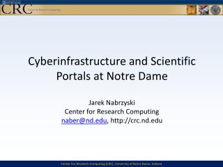 Cyberinfrastructure and Scientific Portals at Notre Dame Jarek  Nabrzyski Center for Research Computing naber @ nd.edu