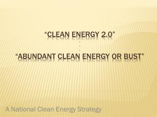 �Clean Energy 2.0� . . . �ABUNDANT Clean  energy or bust�