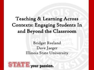 Teaching & Learning Across Contexts: Engaging Students In and Beyond the Classroom Bridget Reeland Dave Jaeger Illinois