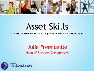 Asset Skills The Sector Skills Council for the places  in which we  live and  work Julie Freemantle Head of Business De
