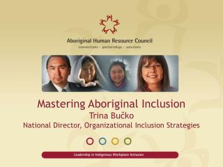 Mastering Aboriginal Inclusion Trina Bučko National Director, Organizational Inclusion Strategies