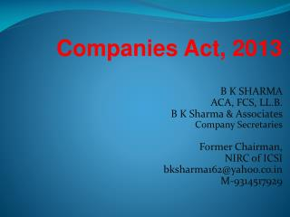 Companies Act, 2013 B K SHARMA ACA, FCS, LL.B. B K Sharma & Associates Company Secretaries Former Chairman, NIRC of ICS