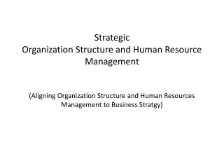 Strategic  Organization Structure and Human Resource Management (Aligning Organization Structure and Human Resources Ma