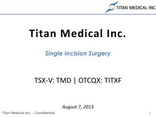 Titan Medical Inc. Single Incision Surgery TSX-V: TMD | OTCQX: TITXF August  7,  2013