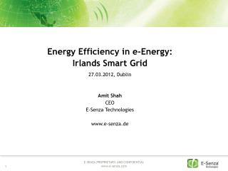 Energy  Efficiency in e- Energy :  Irlands Smart  Grid 27.03.2012, Dublin Amit Shah CEO E-Senza Technologies www.e-senz
