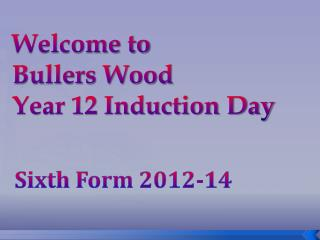 Welcome to Bullers Wood  Year 12 Induction Day