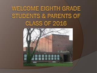 Welcome Eighth grade students & Parents of Class of 2016