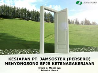 KESIAPAN PT . JAMSOSTEK (PERSERO) MENYONGSONG  BPJS KETENAGAKERJAAN Elvyn G. Masassya Direktur Utama