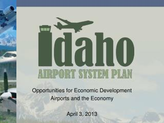 Opportunities for Economic Development Airports and the Economy April 3, 2013