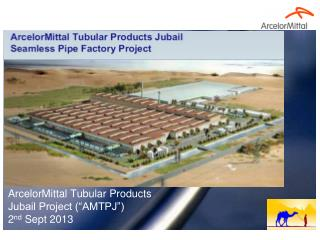 "ArcelorMittal Tubular Products Jubail Project (""AMTPJ"") 2 nd  Sept 2013"