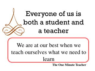 Everyone of us is both a student and a teacher