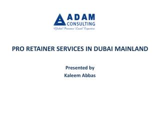 PRO RETAINER SERVICES IN DUBAI MAINLAND Presented by Kaleem Abbas