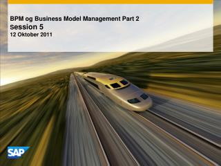 BPM  og  Business Model Management Part 2 S ession  5 12 Oktober  2011