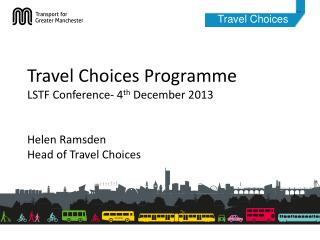 Travel Choices  Programme LSTF  Conference- 4 th  December 2013 Helen Ramsden Head of Travel Choices