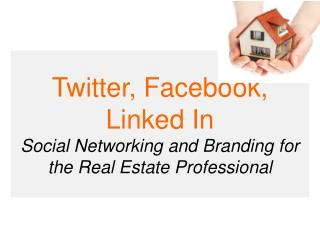 Twitter,  Facebook ,  Linked In  Social Networking and Branding for the Real Estate Professional