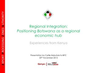Regional Integration:  Positioning Botswana as a regional economic hub Experiences from Kenya