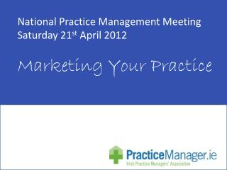 National Practice Management Meeting  Saturday 21 st  April 2012 Marketing Your Practice