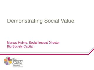 Demonstrating Social Value Marcus Hulme, Social Impact Director Big Society Capital