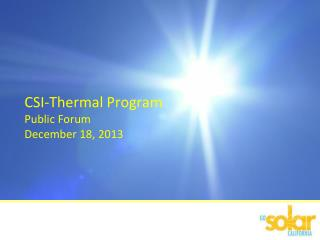 CSI-Thermal Program Public Forum December 18, 2013