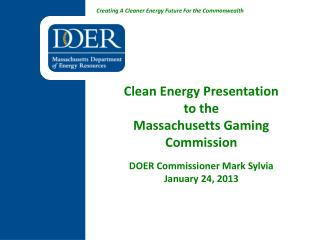 Clean Energy Presentation to the  Massachusetts Gaming Commission DOER Commissioner Mark Sylvia January 24, 2013