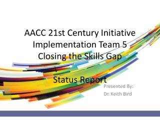 AACC 21st Century Initiative Implementation Team 5 Closing the Skills Gap Status Report
