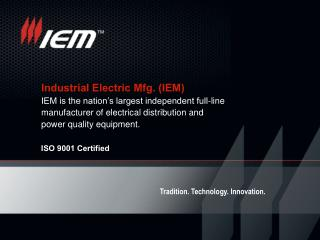 Industrial Electric Mfg. (IEM) IEM is the nation's largest independent full-line manufacturer of electrical distributio