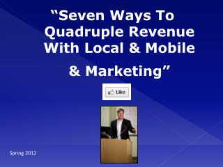 """Seven  Ways To Quadruple Revenue With  Local & Mobile & Marketing"""