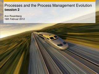 Processes  and the Process Management Evolution S ession  2  Ann Rosenberg 16th Februar 2012