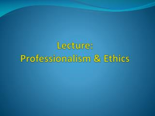 Lecture:  Professionalism & Ethics