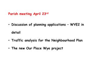 Parish meeting April 23 rd Discussion of planning applications – WYE2 in detail Traffic analysis for the Neighbourhood
