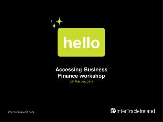 Accessing Business Finance workshop 26 th  February 2014