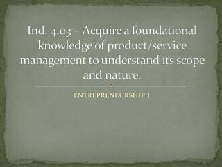 Ind. 4.03 � Acquire a foundational knowledge of product/service management to understand its scope and nature.