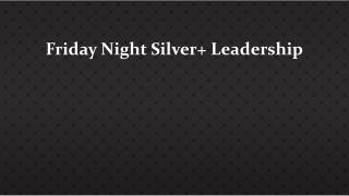 Friday Night  Silver+ L eadership