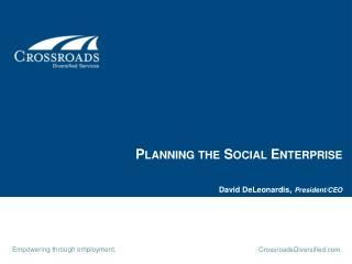 Planning the Social Enterprise David DeLeonardis ,  President/CEO