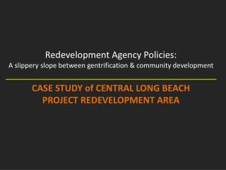 Redevelopment Agency Policies:  A slippery slope between gentrification & community development CASE STUDY of CENTRAL L