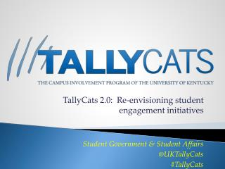 TallyCats  2.0:  Re-envisioning student engagement initiatives Student Government & Student Affairs @ UKTallyCats # Tal