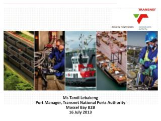 Ms  Tandi Lebakeng Port Manager, Transnet National Ports Authority Mossel Bay B2B 16 July 2013