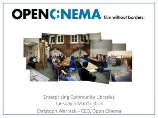 Enterprising Community Libraries Tuesday 5 March 2013 Christoph Warrack � CEO, Open Cinema