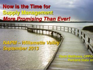 Now  is the Time  for  Supply  Management  More Promising Than Ever! NAPM – Willamette Valley September 2013