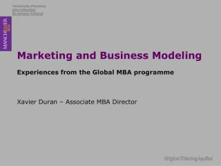 Marketing and Business Modeling Experiences from the Global MBA programme Xavier Duran  – Associate MBA Director